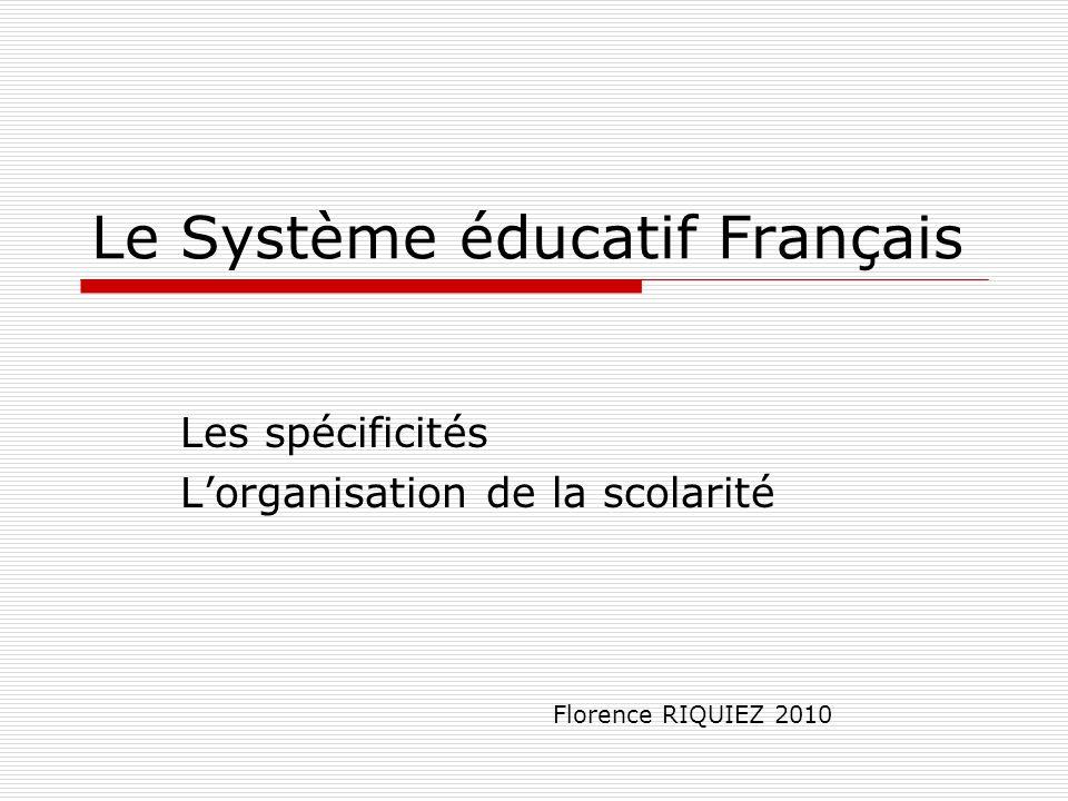 Le Système éducatif Français Les spécificités L'organisation de la scolarité Florence RIQUIEZ 2010