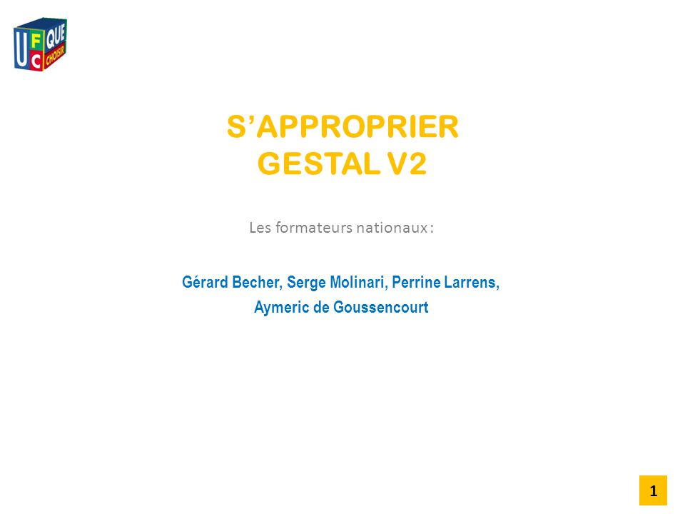 S'APPROPRIER GESTAL V2 Gérard Becher, Serge Molinari, Perrine Larrens, Aymeric de Goussencourt 1 Les formateurs nationaux : 1