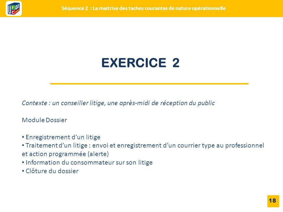 EXERCICE 2 18 Contexte : un conseiller litige, une après-midi de réception du public Module Dossier Enregistrement d'un litige Traitement d'un litige
