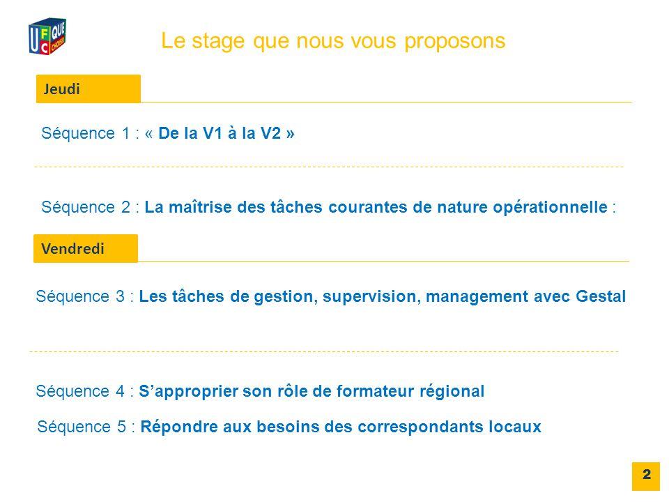 2 Séquence 1 : « De la V1 à la V2 » Le stage que nous vous proposons Jeudi Vendredi Séquence 3 : Les tâches de gestion, supervision, management avec Gestal Séquence 4 : S'approprier son rôle de formateur régional Séquence 5 : Répondre aux besoins des correspondants locaux Séquence 2 : La maîtrise des tâches courantes de nature opérationnelle :