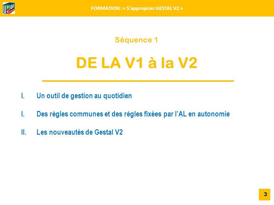 Séquence 1 DE LA V1 à la V2 3 FORMATION : « S'approprier GESTAL V2 » I.Un outil de gestion au quotidien I.Des règles communes et des règles fixées par l'AL en autonomie II.Les nouveautés de Gestal V2