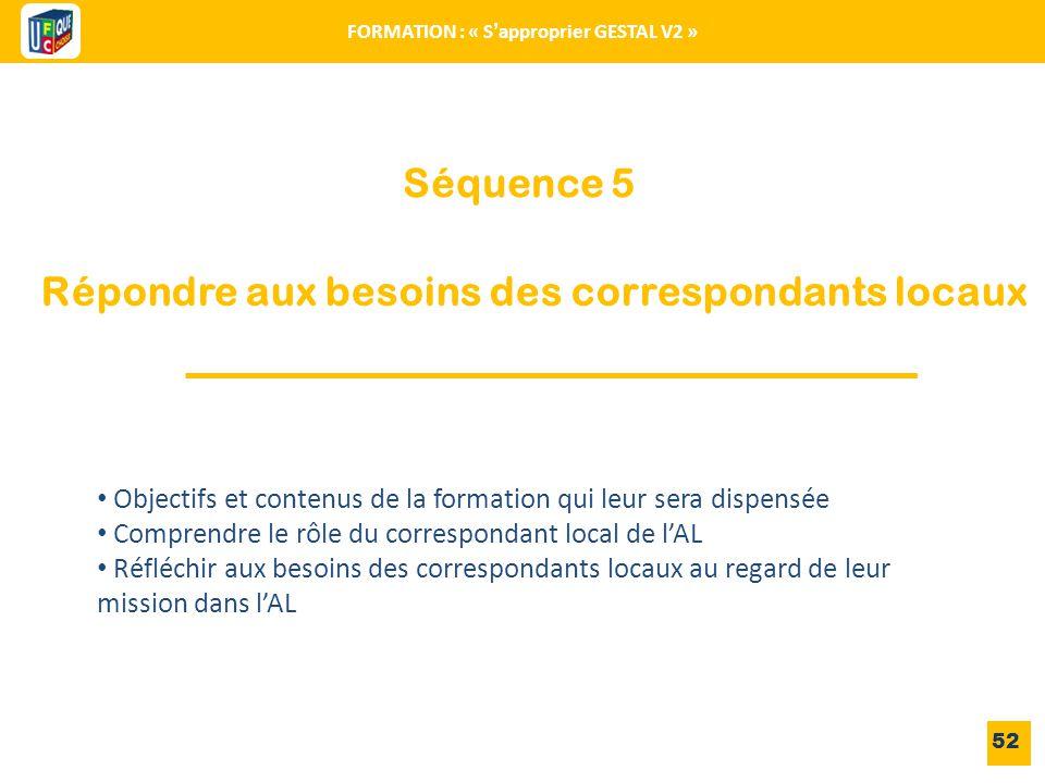 Séquence 5 52 FORMATION : « S'approprier GESTAL V2 » Répondre aux besoins des correspondants locaux Objectifs et contenus de la formation qui leur ser
