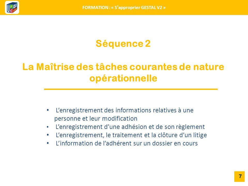 Séquence 2 La Maîtrise des tâches courantes de nature opérationnelle 7 FORMATION : « S'approprier GESTAL V2 » L'enregistrement des informations relati