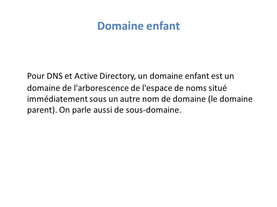 Domaine enfant Pour DNS et Active Directory, un domaine enfant est un domaine de l arborescence de l espace de noms situé immédiatement sous un autre nom de domaine (le domaine parent).