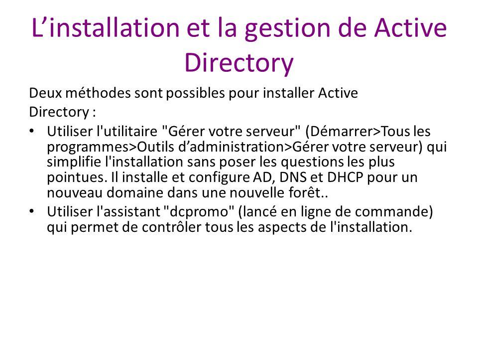 L'installation et la gestion de Active Directory Deux méthodes sont possibles pour installer Active Directory : Utiliser l utilitaire Gérer votre serveur (Démarrer>Tous les programmes>Outils d'administration>Gérer votre serveur) qui simplifie l installation sans poser les questions les plus pointues.