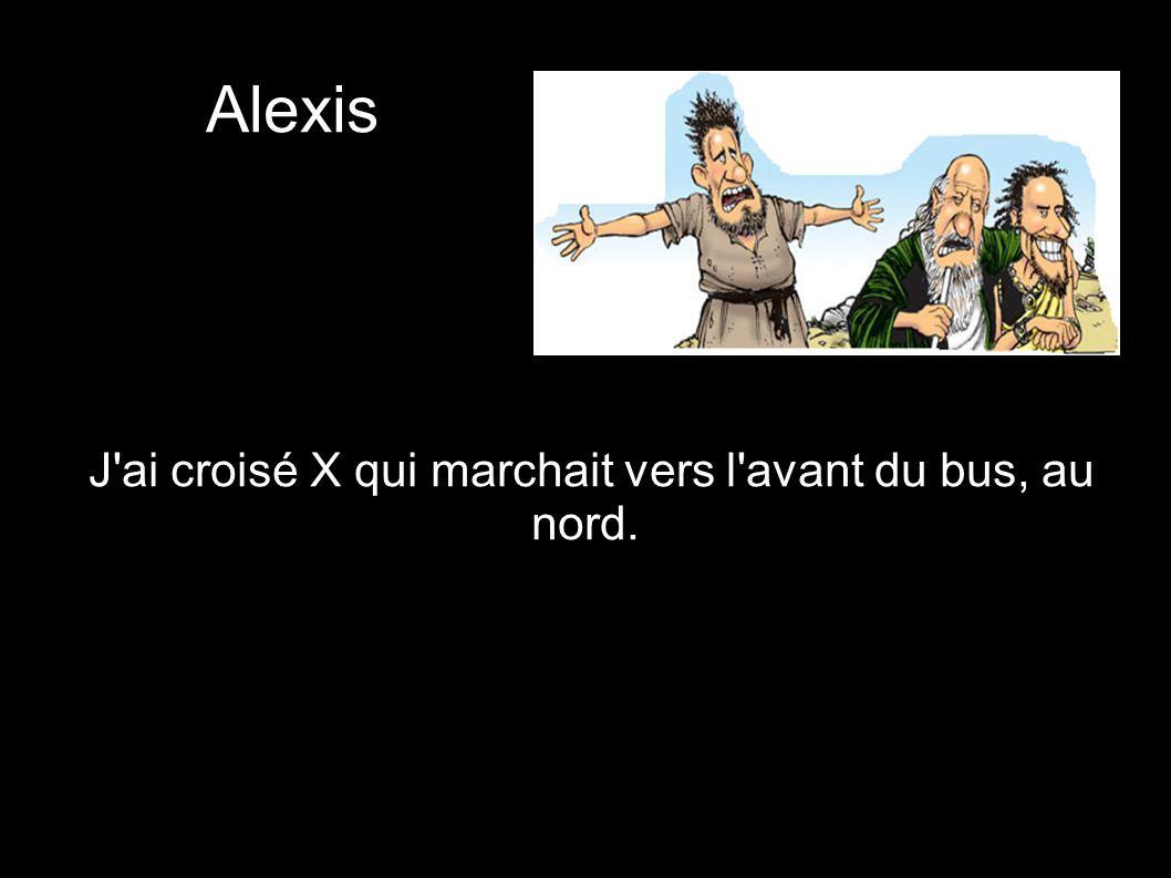 Alexis J ai croisé X qui marchait vers l avant du bus, au nord.