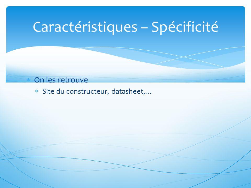  On les retrouve  Site du constructeur, datasheet,… Caractéristiques – Spécificité