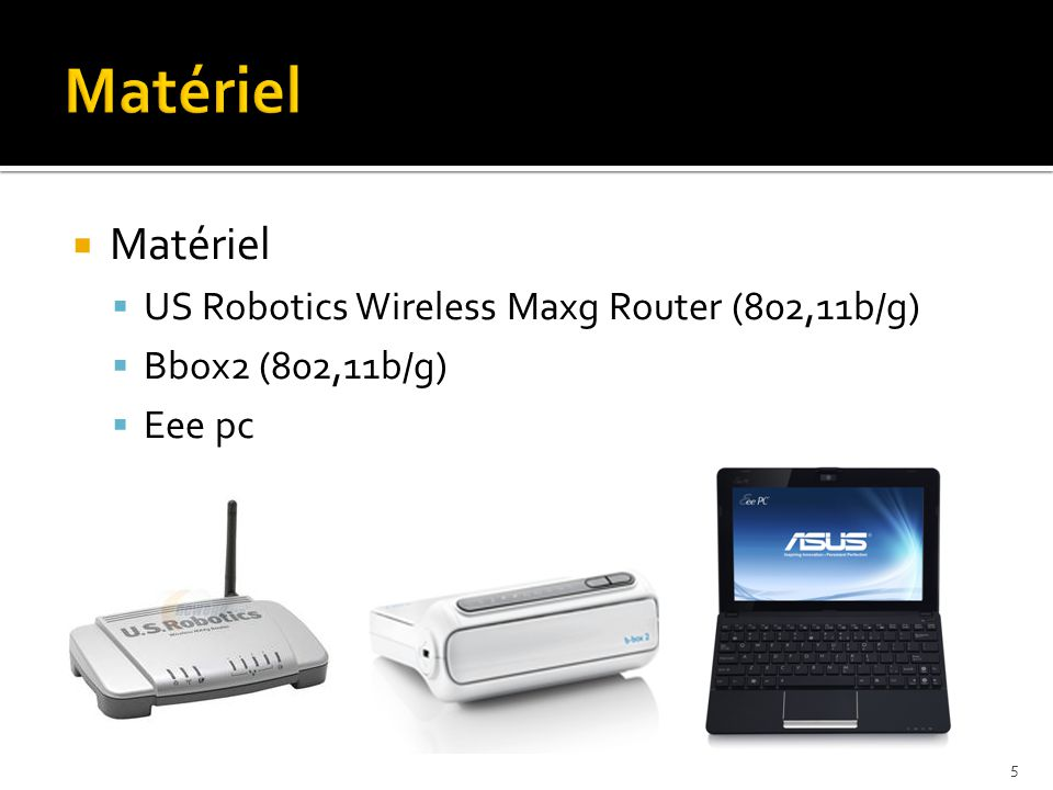  Matériel  US Robotics Wireless Maxg Router (802,11b/g)  Bbox2 (802,11b/g)  Eee pc 5