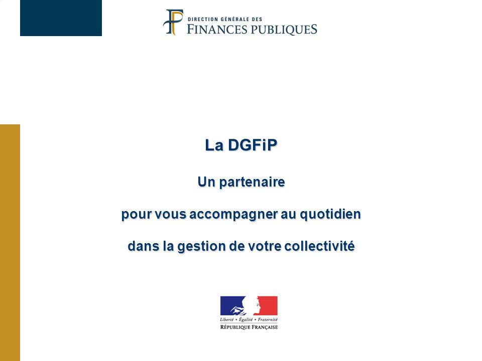 La DGFiP Un partenaire pour vous accompagner au quotidien dans la gestion de votre collectivité