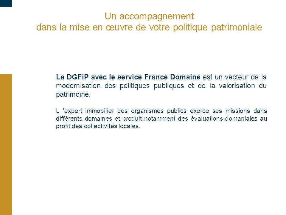 Un accompagnement dans la mise en œuvre de votre politique patrimoniale La DGFiP avec le service France Domaine est un vecteur de la modernisation des