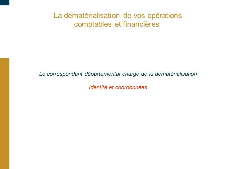 La dématérialisation de vos opérations comptables et financières Le correspondant départemental chargé de la dématérialisation Identité et coordonnées