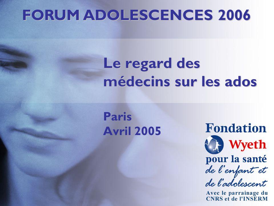 FORUM ADOLESCENCES 2006 Le regard des médecins sur les ados Paris Avril 2005