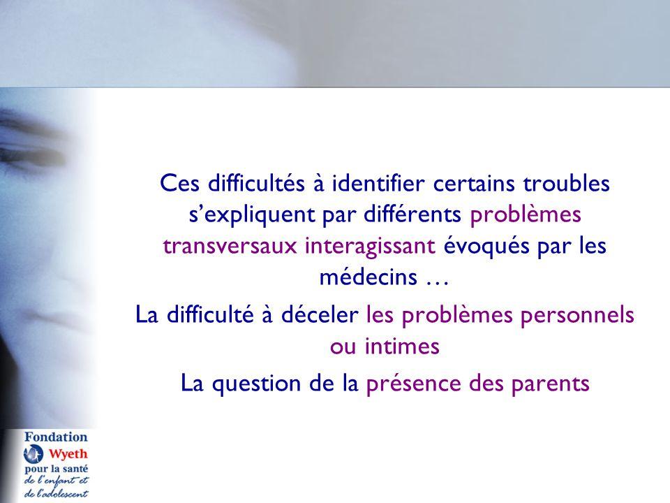 Ces difficultés à identifier certains troubles s'expliquent par différents problèmes transversaux interagissant évoqués par les médecins … La difficulté à déceler les problèmes personnels ou intimes La question de la présence des parents