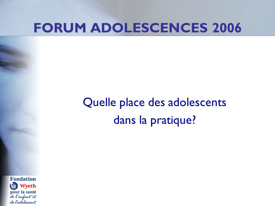 Quelle place des adolescents dans la pratique FORUM ADOLESCENCES 2006