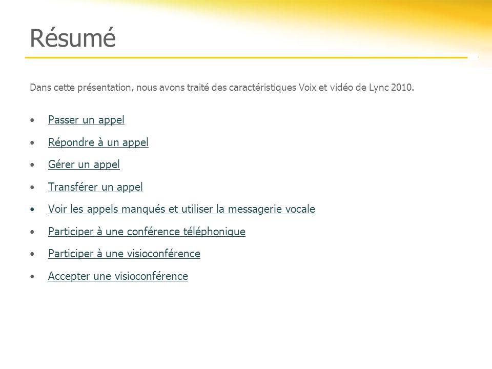 Résumé Dans cette présentation, nous avons traité des caractéristiques Voix et vidéo de Lync 2010. Passer un appel Répondre à un appel Gérer un appel