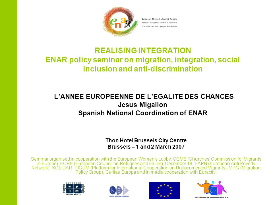 REALISING INTEGRATION ENAR policy seminar on migration, integration, social inclusion and anti-discrimination L'ANNEE EUROPEENNE DE L'EGALITE DES CHANCES Jesus Migallon Spanish National Coordination of ENAR Thon Hotel Brussels City Centre Brussels – 1 and 2 March 2007 Seminar organised in cooperation with the European Women's Lobby, CCME (Churches Commission for Migrants in Europe), ECRE (European Council on Refugees and Exiles), December 18, EAPN (European Anti Poverty Network), SOLIDAR, PICUM (Platform for International Cooperation on Undocumented Migrants), MPG (Migration Policy Group), Caritas Europa and in media cooperation with Euractiv.