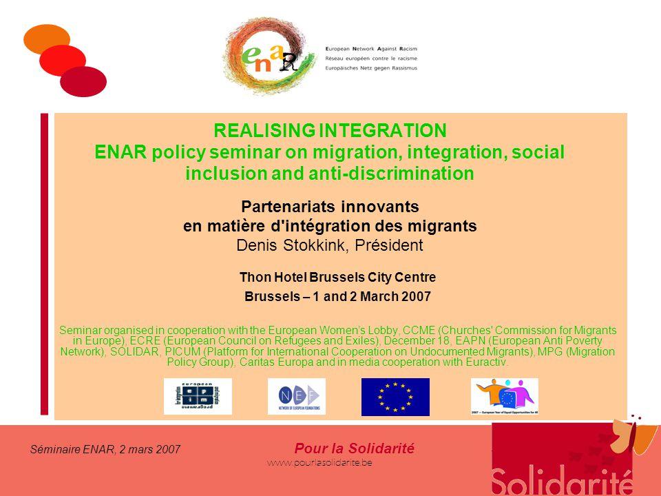Séminaire ENAR, 2 mars 2007 Pour la Solidarité www.pourlasolidarite.be REALISING INTEGRATION ENAR policy seminar on migration, integration, social inc