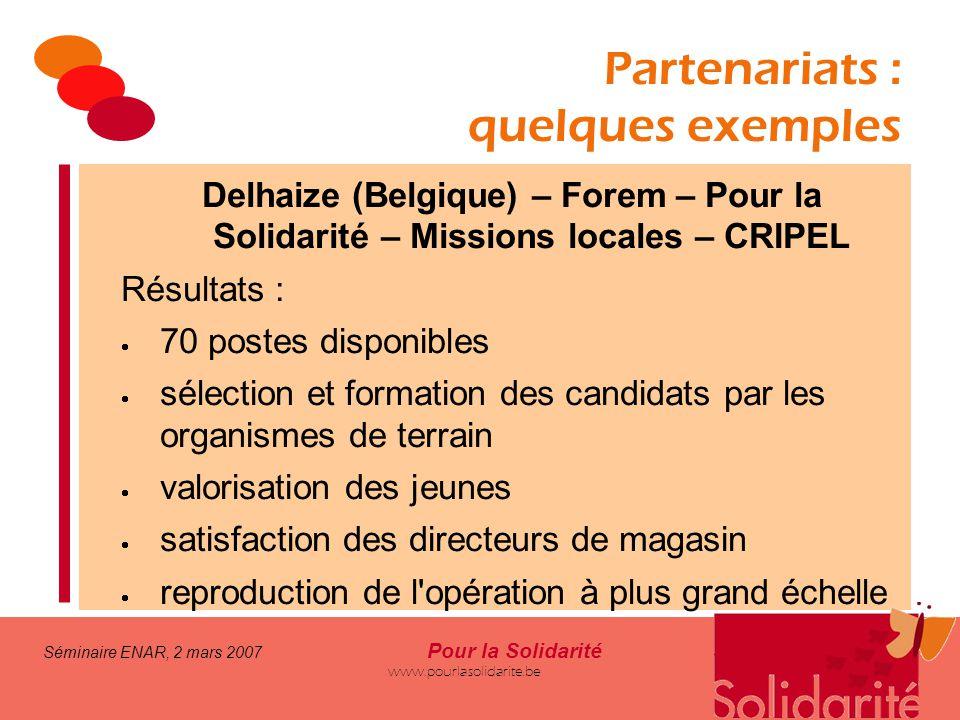 Séminaire ENAR, 2 mars 2007 Pour la Solidarité www.pourlasolidarite.be Partenariats : quelques exemples Delhaize (Belgique) – Forem – Pour la Solidari