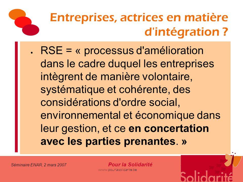 Séminaire ENAR, 2 mars 2007 Pour la Solidarité www.pourlasolidarite.be Entreprises, actrices en matière d'intégration ?  RSE = « processus d'améliora