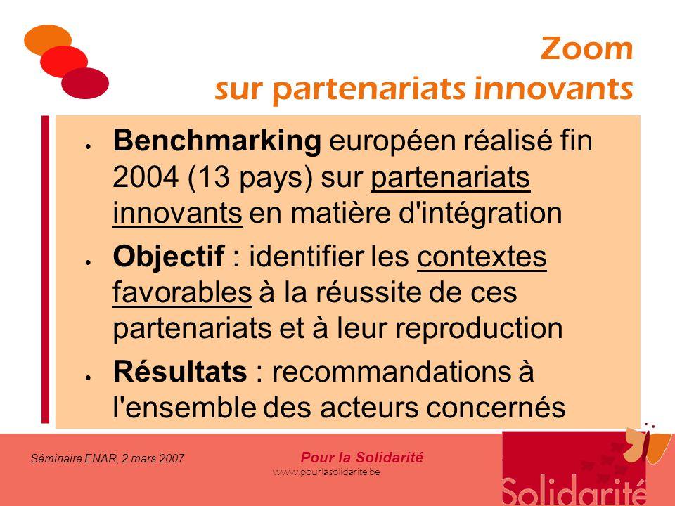 Séminaire ENAR, 2 mars 2007 Pour la Solidarité www.pourlasolidarite.be Zoom sur partenariats innovants  Benchmarking européen réalisé fin 2004 (13 pa