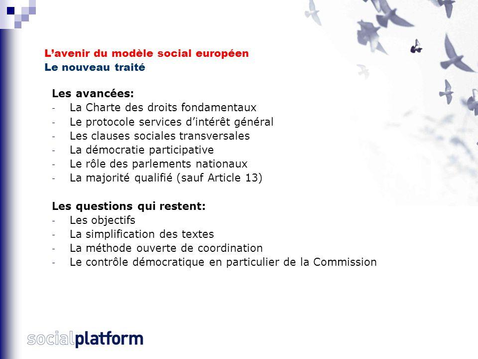 L'avenir du modèle social européen Le nouveau traité Les avancées: - La Charte des droits fondamentaux - Le protocole services d'intérêt général - Les clauses sociales transversales - La démocratie participative - Le rôle des parlements nationaux - La majorité qualifié (sauf Article 13) Les questions qui restent: - Les objectifs - La simplification des textes - La méthode ouverte de coordination - Le contrôle démocratique en particulier de la Commission