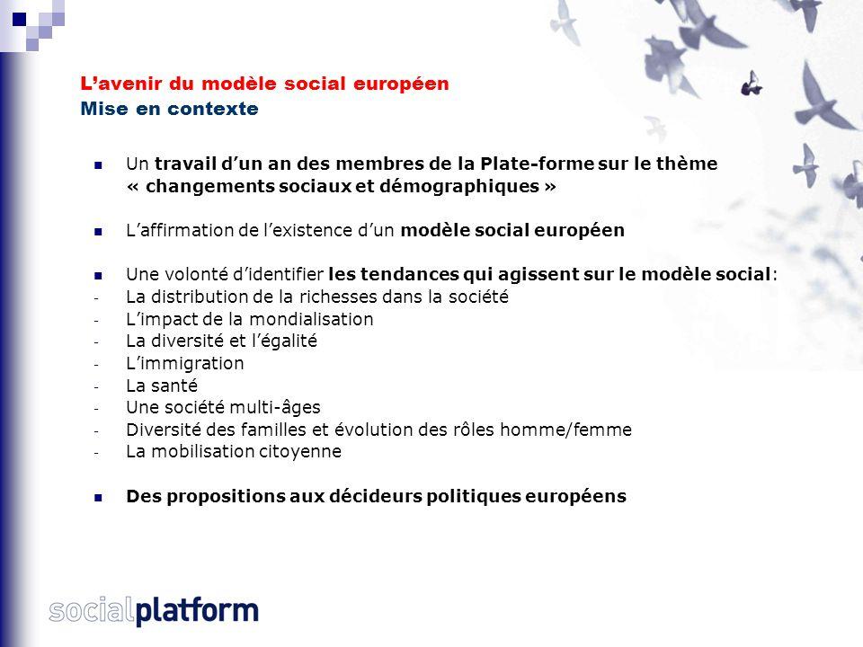 L'avenir du modèle social européen Mise en contexte Un travail d'un an des membres de la Plate-forme sur le thème « changements sociaux et démographiques » L'affirmation de l'existence d'un modèle social européen Une volonté d'identifier les tendances qui agissent sur le modèle social: - La distribution de la richesses dans la société - L'impact de la mondialisation - La diversité et l'égalité - L'immigration - La santé - Une société multi-âges - Diversité des familles et évolution des rôles homme/femme - La mobilisation citoyenne Des propositions aux décideurs politiques européens