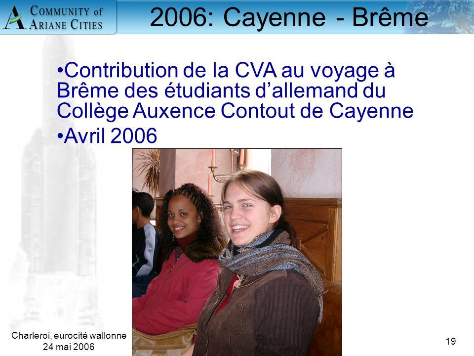 Charleroi, eurocité wallonne 24 mai 2006 19 2006: Cayenne - Brême Contribution de la CVA au voyage à Brême des étudiants d'allemand du Collège Auxence