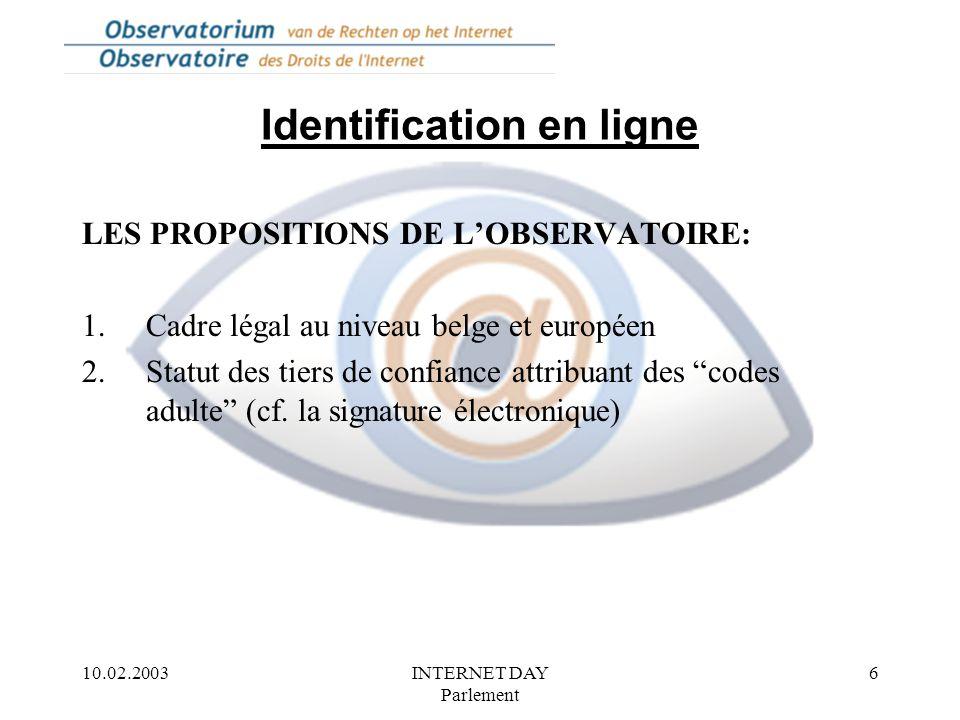 10.02.2003INTERNET DAY Parlement 6 Identification en ligne LES PROPOSITIONS DE L'OBSERVATOIRE: 1.Cadre légal au niveau belge et européen 2.Statut des tiers de confiance attribuant des codes adulte (cf.