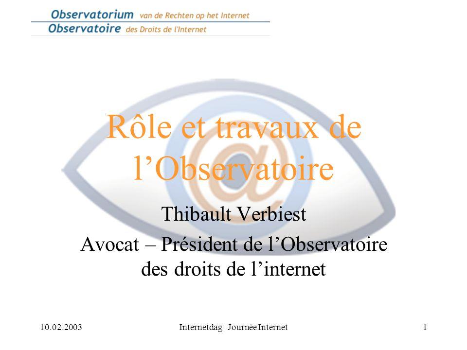 10.02.2003Internetdag Journée Internet1 Rôle et travaux de l'Observatoire Thibault Verbiest Avocat – Président de l'Observatoire des droits de l'internet