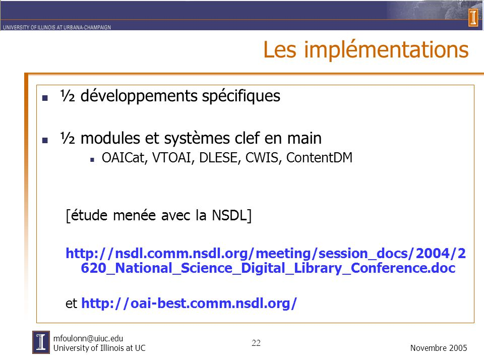22 Novembre 2005 mfoulonn@uiuc.edu University of Illinois at UC Les implémentations ½ développements spécifiques ½ modules et systèmes clef en main OAICat, VTOAI, DLESE, CWIS, ContentDM [étude menée avec la NSDL] http://nsdl.comm.nsdl.org/meeting/session_docs/2004/2 620_National_Science_Digital_Library_Conference.doc et http://oai-best.comm.nsdl.org/