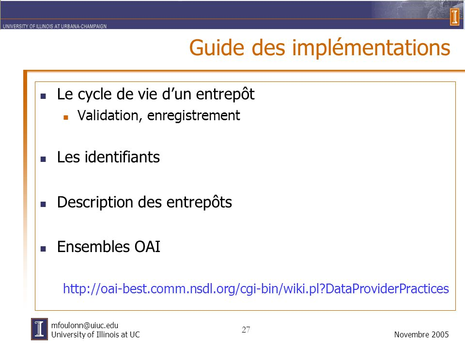 27 Novembre 2005 mfoulonn@uiuc.edu University of Illinois at UC Guide des implémentations Le cycle de vie d'un entrepôt Validation, enregistrement Les identifiants Description des entrepôts Ensembles OAI http://oai-best.comm.nsdl.org/cgi-bin/wiki.pl DataProviderPractices