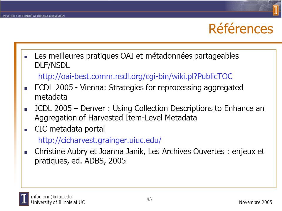 45 Novembre 2005 mfoulonn@uiuc.edu University of Illinois at UC Références Les meilleures pratiques OAI et métadonnées partageables DLF/NSDL http://oai-best.comm.nsdl.org/cgi-bin/wiki.pl?PublicTOC ECDL 2005 - Vienna: Strategies for reprocessing aggregated metadata JCDL 2005 – Denver : Using Collection Descriptions to Enhance an Aggregation of Harvested Item-Level Metadata CIC metadata portal http://cicharvest.grainger.uiuc.edu/ Christine Aubry et Joanna Janik, Les Archives Ouvertes : enjeux et pratiques, ed.