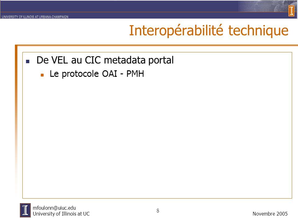 8 Novembre 2005 mfoulonn@uiuc.edu University of Illinois at UC Interopérabilité technique De VEL au CIC metadata portal Le protocole OAI - PMH