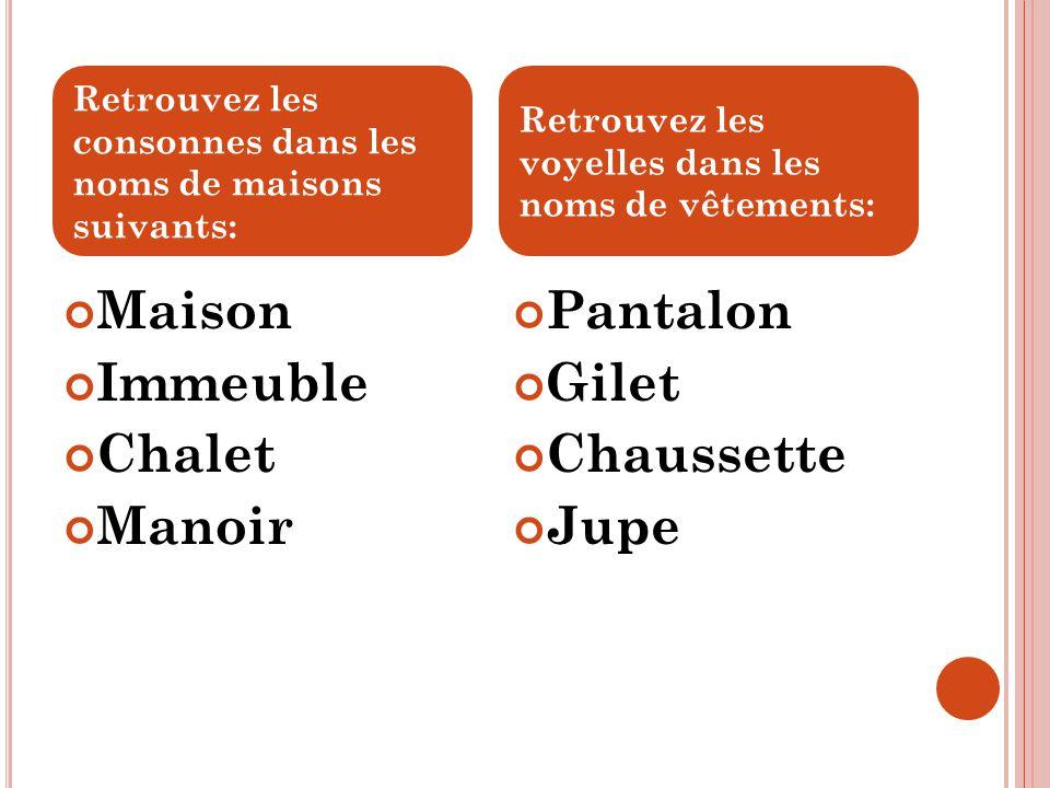 Maison Immeuble Chalet Manoir Pantalon Gilet Chaussette Jupe Retrouvez les consonnes dans les noms de maisons suivants: Retrouvez les voyelles dans le