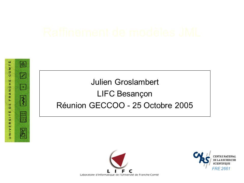 Raffinement de modèles JML Julien Groslambert LIFC Besançon Réunion GECCOO - 25 Octobre 2005 FRE 2661