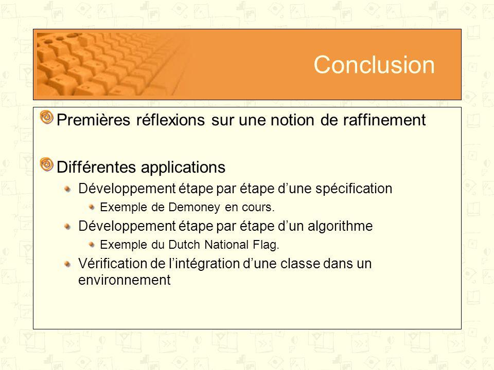 Conclusion Premières réflexions sur une notion de raffinement Différentes applications Développement étape par étape d'une spécification Exemple de Demoney en cours.