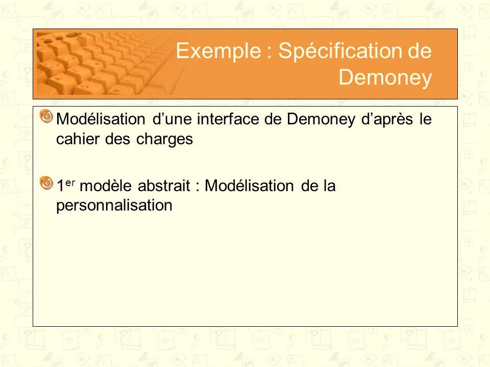 Exemple sur Demoney Modèle abstrait: Modélisation de la personnalisation 1 er raffinement : Modélisation des niveaux d'accès Introduction d'une variable AccessLevel représentant le niveau d'accès Mise à jour des spécifications de méthode