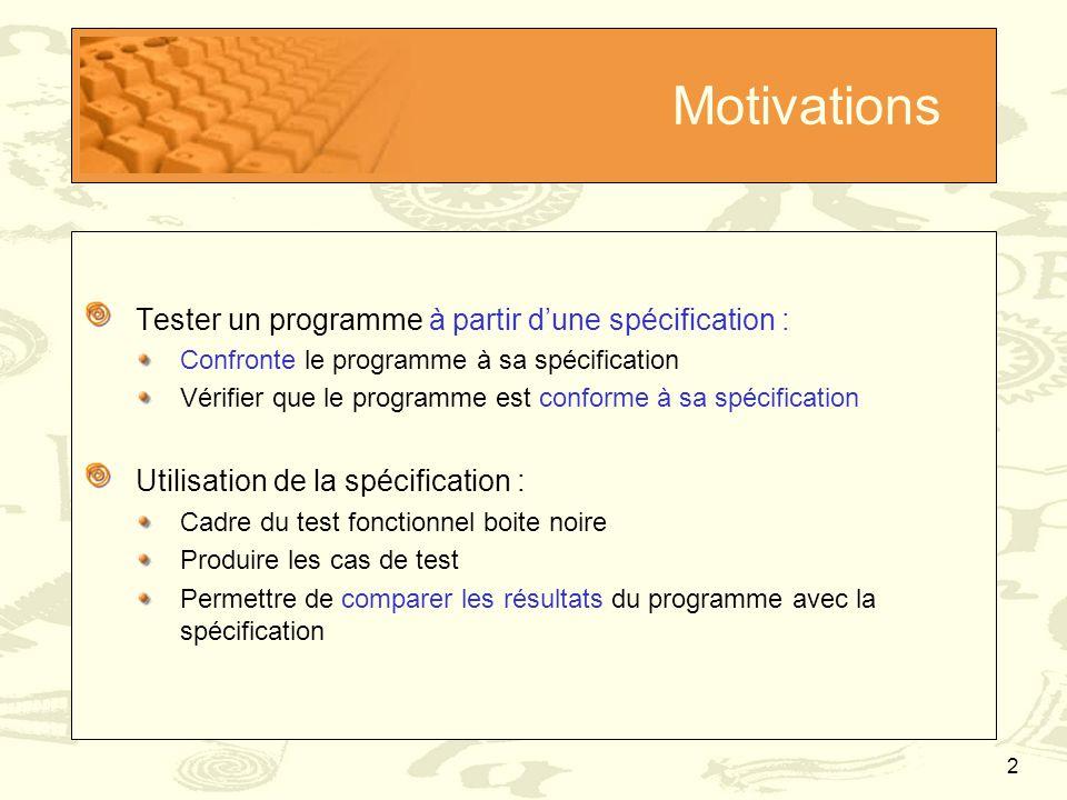 13 Définition des cibles de test Couverture des comportements Extraction des comportements /*@ requires P 1 ; @ assignable A ; @ ensures Q 1 ; @ also @ … @ also @ requires P N @ assignable A ; @ ensures Q N ; @ also @ requires P N+1 ; @ assignable A ; @ signals (E 1 ) S 1 ; @ also @ … @ also @ requires P N+M ; @ assignable A ; @ signals (E M ) S M ; @*/ Type methode(T 1 p 1, …) { … } P1P1 P N+M No E1E1 Q1Q1 S1S1 EMEM QMQM SMSM A …… P N+1  P 1 ……  P N PNPN P 1  … P N  P N+1  …  P N+M 1 0 2 3 4 5 … … … … …… … Hypothèse de travail : Exclusion mutuelle entre comportements - Normal - Chacun des comportements exceptionnels