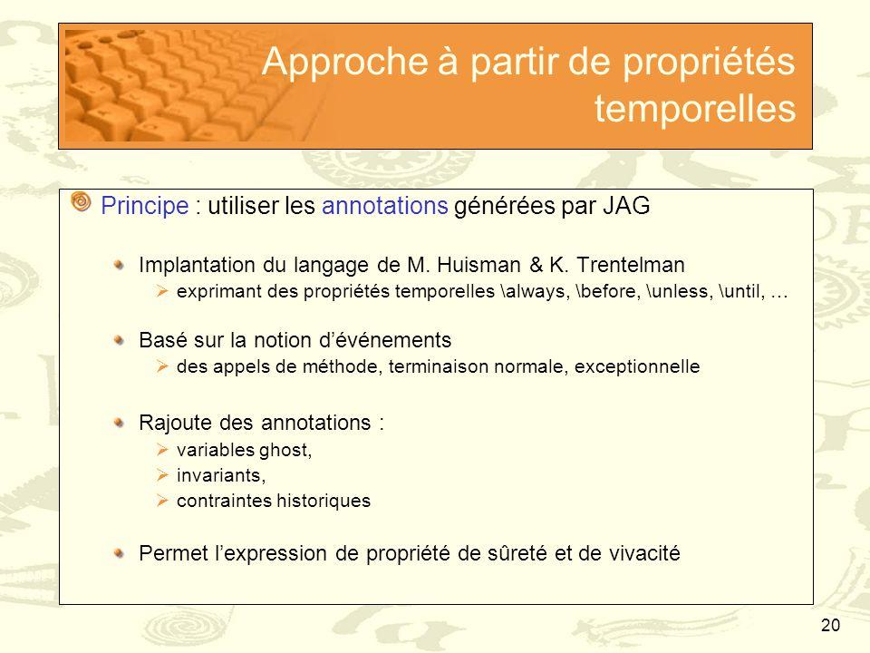 20 Approche à partir de propriétés temporelles Principe : utiliser les annotations générées par JAG Implantation du langage de M. Huisman & K. Trentel