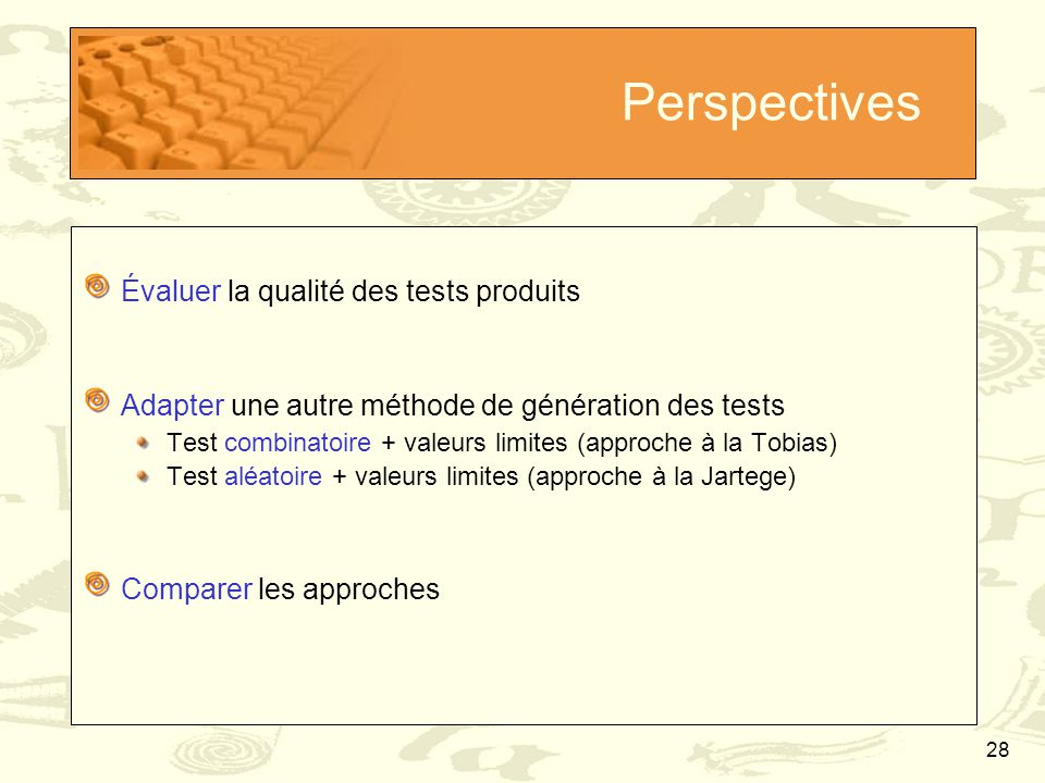 28 Perspectives Évaluer la qualité des tests produits Adapter une autre méthode de génération des tests Test combinatoire + valeurs limites (approche