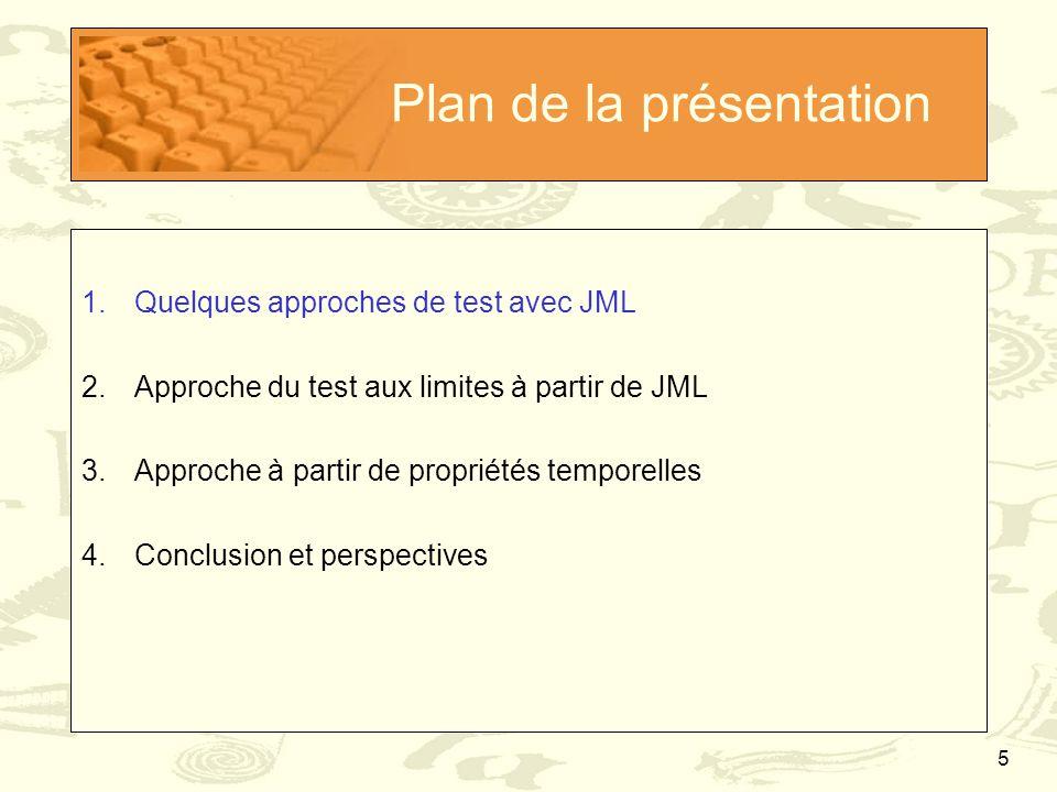 6 Le test en Java/JML (1/4) JML permet de faire du test fonctionnel pour Java Oracle donné par le Runtime Assertion Checker (RAC) Pas d'assertions JML violées  test OK Présence d'assertions JML violées  test KO Point de vue « en général » du test en Java « The more test cases, the better » Production massive de tests Cas de tests insignifiants filtrés par le RAC