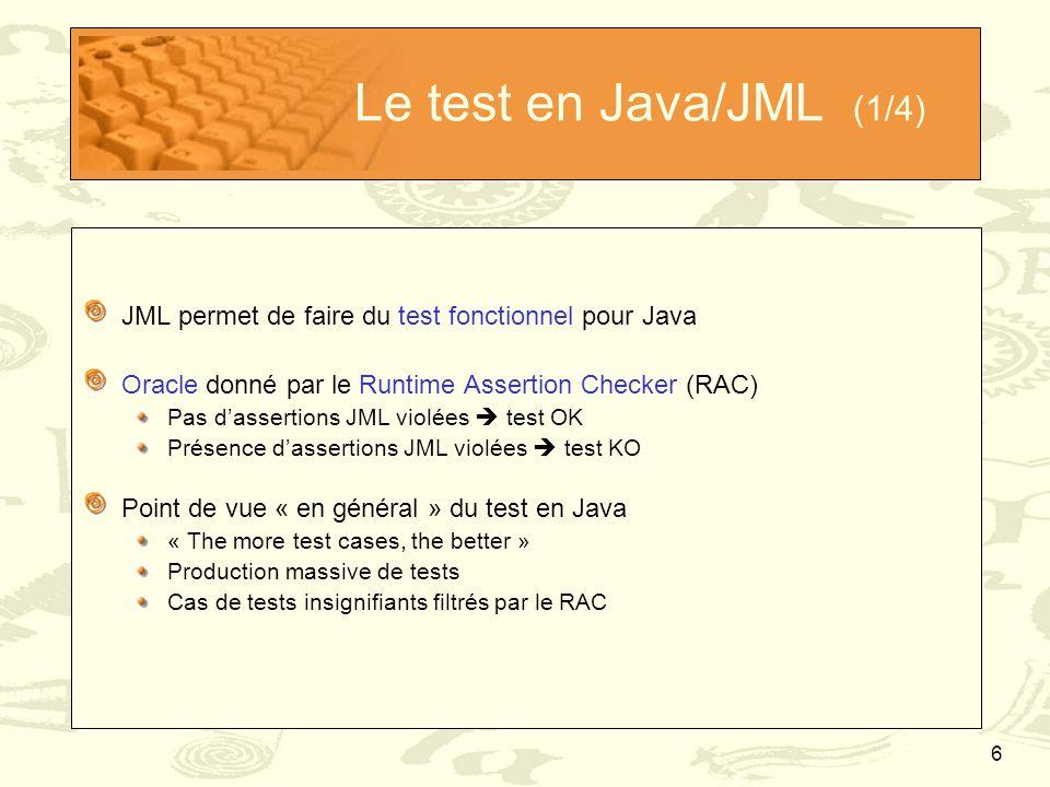 6 Le test en Java/JML (1/4) JML permet de faire du test fonctionnel pour Java Oracle donné par le Runtime Assertion Checker (RAC) Pas d'assertions JML