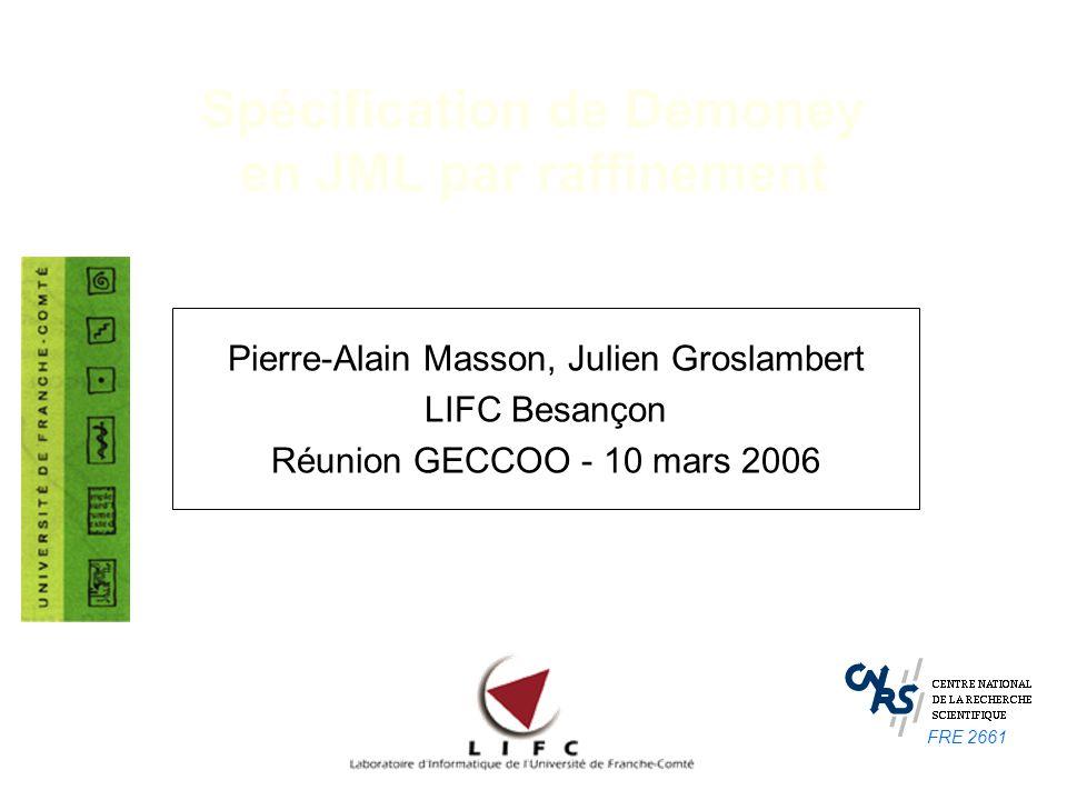 Spécification de Demoney en JML par raffinement Pierre-Alain Masson, Julien Groslambert LIFC Besançon Réunion GECCOO - 10 mars 2006 FRE 2661