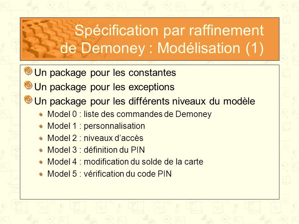 Spécification par raffinement de Demoney : Modélisation (1) Un package pour les constantes Un package pour les exceptions Un package pour les différents niveaux du modèle Model 0 : liste des commandes de Demoney Model 1 : personnalisation Model 2 : niveaux d'accès Model 3 : définition du PIN Model 4 : modification du solde de la carte Model 5 : vérification du code PIN
