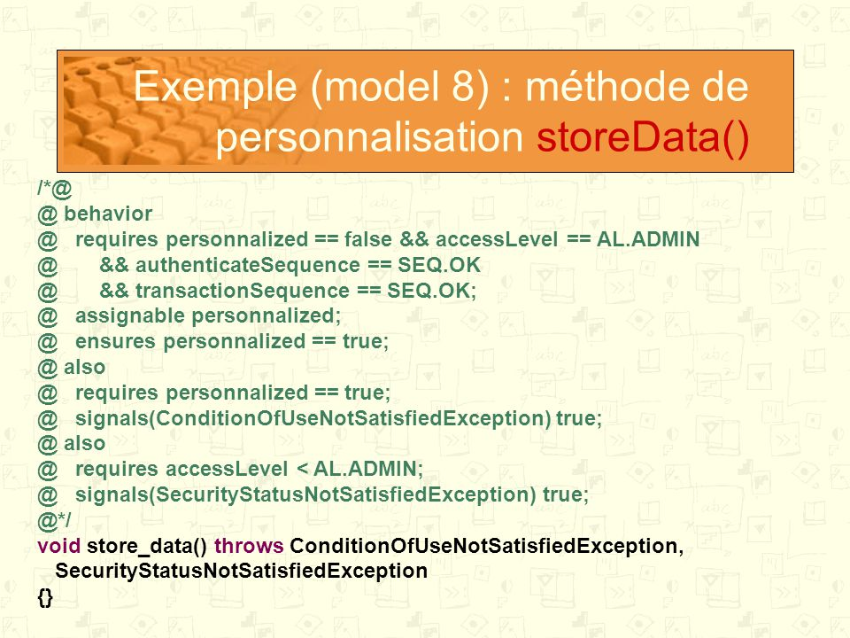 Exemple (model 8) : méthode de personnalisation storeData() /*@ @ behavior @ requires personnalized == false && accessLevel == AL.ADMIN @ && authenticateSequence == SEQ.OK @ && transactionSequence == SEQ.OK; @ assignable personnalized; @ ensures personnalized == true; @ also @ requires personnalized == true; @ signals(ConditionOfUseNotSatisfiedException) true; @ also @ requires accessLevel < AL.ADMIN; @ signals(SecurityStatusNotSatisfiedException) true; @*/ void store_data() throws ConditionOfUseNotSatisfiedException, SecurityStatusNotSatisfiedException {}