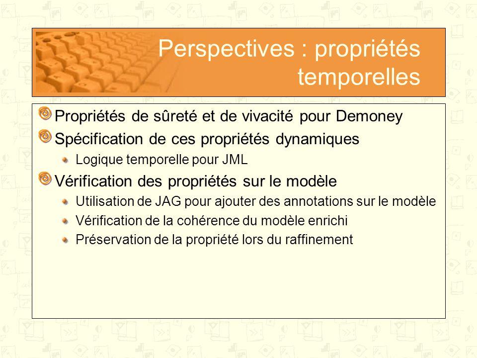 Perspectives : propriétés temporelles Propriétés de sûreté et de vivacité pour Demoney Spécification de ces propriétés dynamiques Logique temporelle pour JML Vérification des propriétés sur le modèle Utilisation de JAG pour ajouter des annotations sur le modèle Vérification de la cohérence du modèle enrichi Préservation de la propriété lors du raffinement