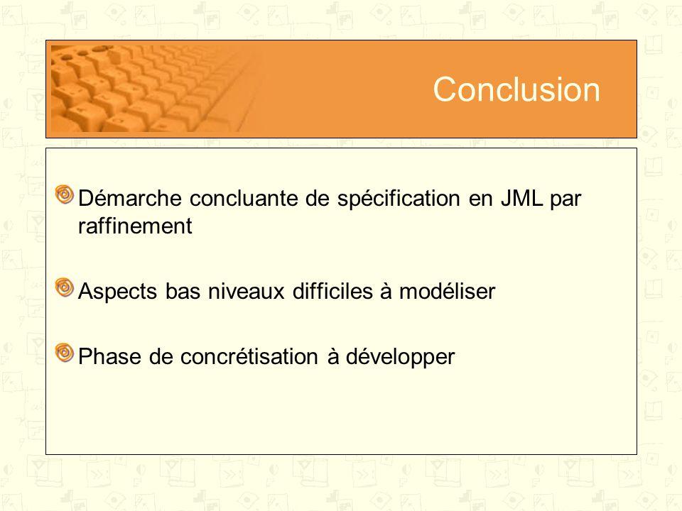 Conclusion Démarche concluante de spécification en JML par raffinement Aspects bas niveaux difficiles à modéliser Phase de concrétisation à développer