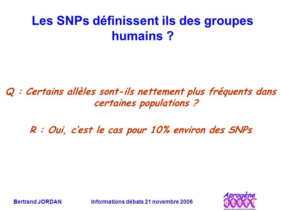 Bertrand JORDAN Informations débats 21 novembre 2006 Les SNPs définissent ils des groupes humains ? Q : Certains allèles sont-ils nettement plus fréqu