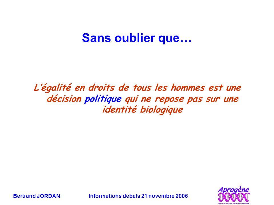 Bertrand JORDAN Informations débats 21 novembre 2006 Sans oublier que… L'égalité en droits de tous les hommes est une décision politique qui ne repose pas sur une identité biologique