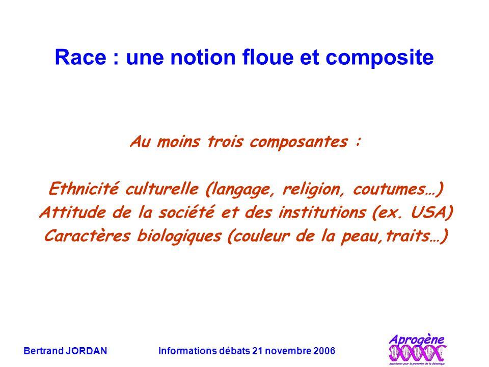 Bertrand JORDAN Informations débats 21 novembre 2006 Race : une notion floue et composite Au moins trois composantes : Ethnicité culturelle (langage, religion, coutumes…) Attitude de la société et des institutions (ex.